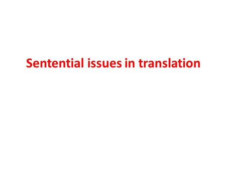 Sentential issues in translation. The sentential level Different grammatical arrangements create different assumptions in the listener or reader as regards.