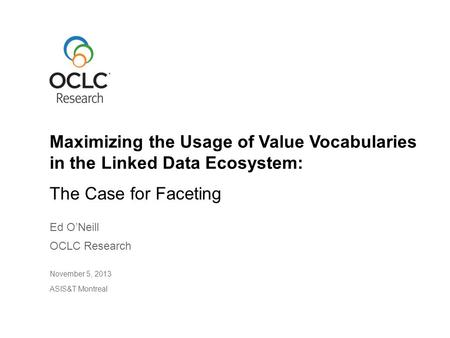 The Case for Faceting Ed O'Neill OCLC Research November 5, 2013 ASIS&T Montreal Maximizing the Usage of Value Vocabularies in the Linked Data Ecosystem: