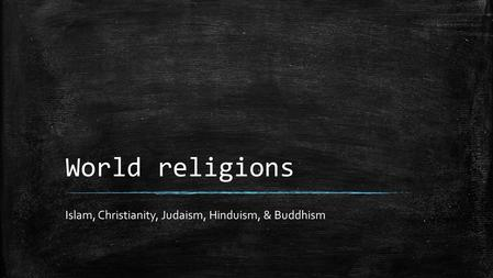 World religions Islam, Christianity, Judaism, Hinduism, & Buddhism.