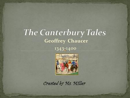The Canterbury Tales Geoffrey Chaucer 1343-1400 Created by Ms. Miller.