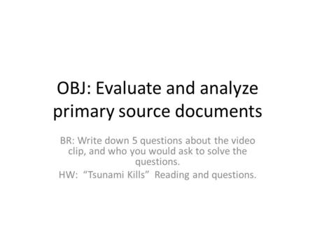 "OBJ: Evaluate and analyze primary source documents BR: Write down 5 questions about the video clip, and who you would ask to solve the questions. HW: ""Tsunami."