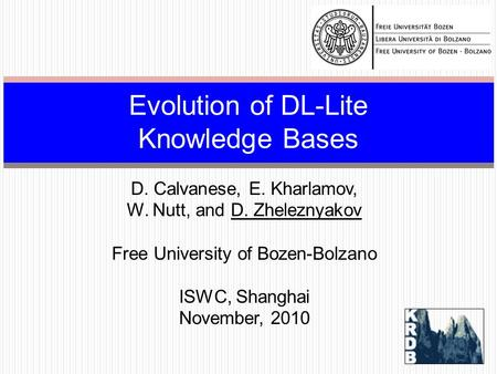 D. Calvanese, E. Kharlamov, W. Nutt, and D. Zheleznyakov Free University of Bozen-Bolzano ISWC, Shanghai November, 2010 Evolution of DL-Lite Knowledge.