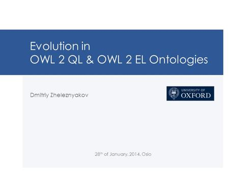 Evolution in OWL 2 QL & OWL 2 EL Ontologies Dmitriy Zheleznyakov 28 th of January, 2014, Oslo.