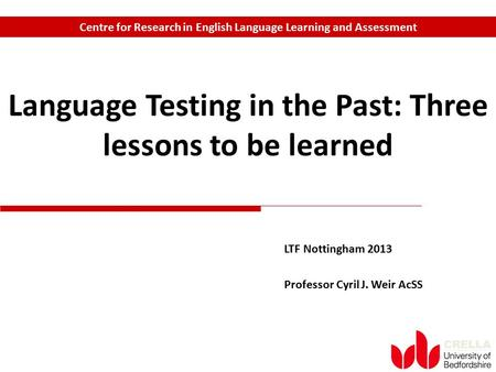 CRELLA LTF Nottingham 2013 Professor Cyril J. Weir AcSS Language Testing in the Past: Three lessons to be learned Centre for Research in English Language.