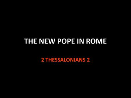 THE NEW POPE IN ROME 2 THESSALONIANS 2. Matthew 7:15-23 Jesus warns against false prophets v.15 By their fruits you shall know them v.20 1 Tim. 4:1-4.