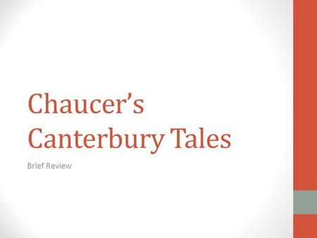 Chaucer's Canterbury Tales Brief Review. Organizational Plan 4 tales per person: 2 coming; 2 going Actually completed 22 Began 2 others Journey to the.