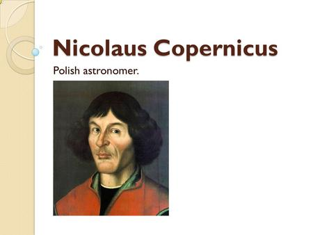 Nicolaus Copernicus Polish astronomer.. Nicolaus Copernicus was born on 19 February 1473, in the city of Thorn. Died on 24 May 1543 in Frombork.