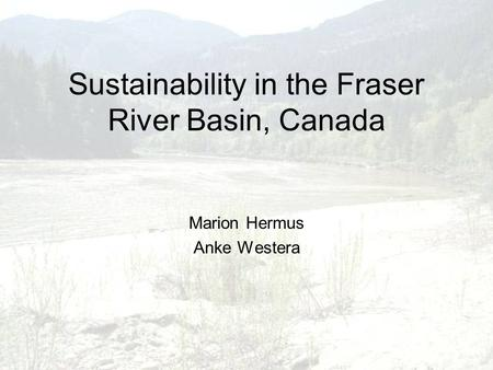 Sustainability in the Fraser River Basin, Canada Marion Hermus Anke Westera.
