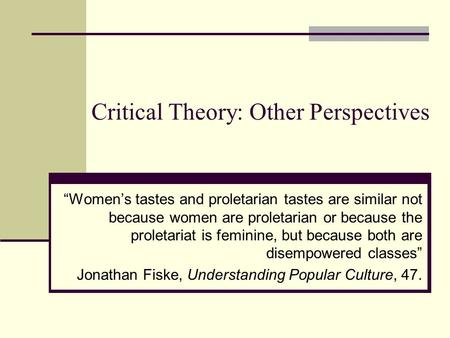 "Critical Theory: Other Perspectives ""Women's tastes and proletarian tastes are similar not because women are proletarian or because the proletariat is."