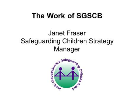 The Work of SGSCB Janet Fraser Safeguarding Children Strategy Manager.
