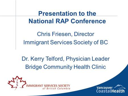 Presentation to the National RAP Conference Chris Friesen, Director Immigrant Services Society of BC Dr. Kerry Telford, Physician Leader Bridge Community.