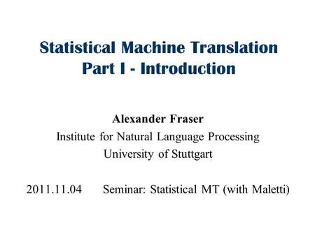 Statistical Machine Translation Part I - Introduction Alexander Fraser Institute for Natural Language Processing University of Stuttgart 2011.11.04 Seminar: