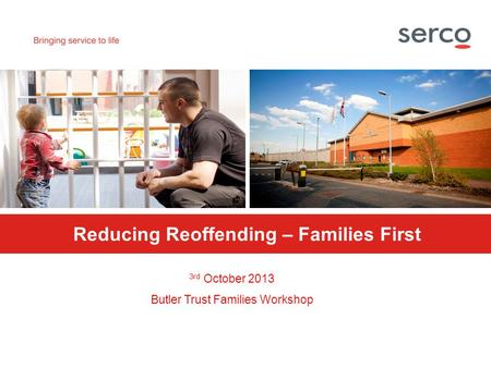PROTECT Reducing Reoffending – Families First 3rd October 2013 Butler Trust Families Workshop.