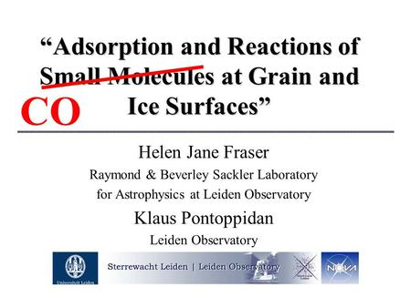 """Adsorption and Reactions of Small Molecules at Grain and Ice Surfaces"" Helen Jane Fraser Raymond & Beverley Sackler Laboratory for Astrophysics at Leiden."