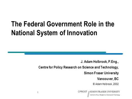 1 CPROST SIMON FRASER UNIVERSITY Centre for Policy Research on Science and Technology The Federal Government Role in the National System of Innovation.