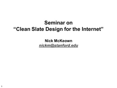 "1 Seminar on ""Clean Slate Design for the Internet"" Nick McKeown"