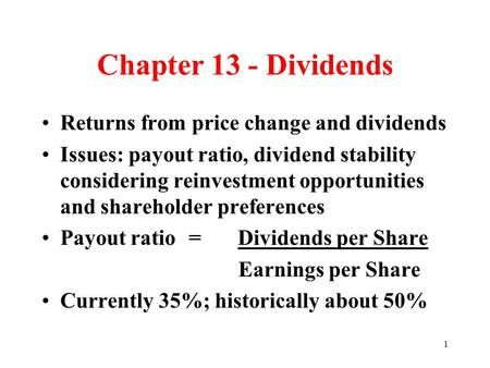 1 Chapter 13 - Dividends Returns from price change and dividends Issues: payout ratio, dividend stability considering reinvestment opportunities and shareholder.