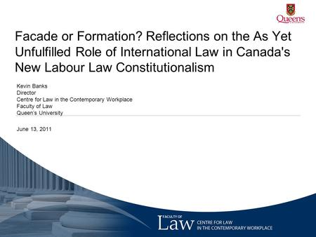 Facade or Formation? Reflections on the As Yet Unfulfilled Role of International Law in Canada's New Labour Law Constitutionalism Kevin Banks Director.