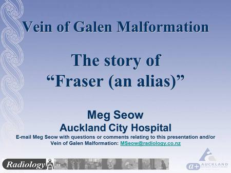 "Vein of Galen Malformation The story of ""Fraser (an alias)"" Meg Seow Auckland City Hospital E-mail Meg Seow with questions or comments relating to this."