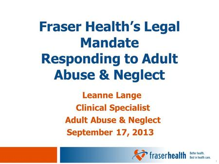 1 Leanne Lange Clinical Specialist Adult Abuse & Neglect September 17, 2013 Fraser Health's Legal Mandate Responding to Adult Abuse & Neglect.