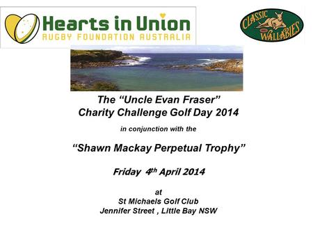 "The ""Uncle Evan Fraser"" Charity Challenge Golf Day 2014 in conjunction with the ""Shawn Mackay Perpetual Trophy"" Friday 4 th April 2014 at St Michaels Golf."