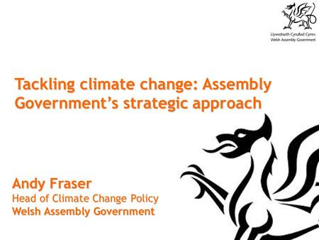 Tackling climate change: Assembly Government's strategic approach Andy Fraser Head of Climate Change Policy Welsh Assembly Government.