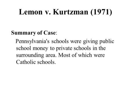 Lemon v. Kurtzman (1971) Summary of Case: Pennsylvania's schools were giving public school money to private schools in the surrounding area. Most of which.