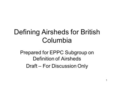 1 Defining Airsheds for British Columbia Prepared for EPPC Subgroup on Definition of Airsheds Draft – For Discussion Only.