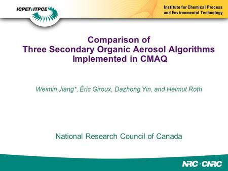Comparison of Three Secondary Organic Aerosol Algorithms Implemented in CMAQ Weimin Jiang*, Éric Giroux, Dazhong Yin, and Helmut Roth National Research.