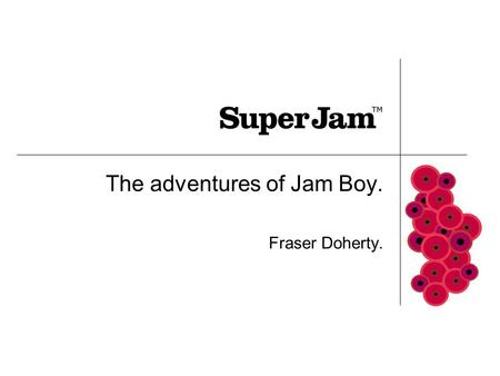 The adventures of Jam Boy. Fraser Doherty.. How did start? My Gran taught me to make jam I sell homemade jam door to door Local papers cover the story.