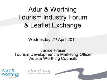 Adur & Worthing Tourism Industry Forum & Leaflet Exchange Wednesday 2 nd April 2014 Janice Fraser Tourism Development & Marketing Officer Adur & Worthing.