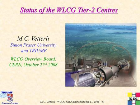 M.C. Vetterli – WLCG-OB, CERN; October 27, 2008 – #1 Simon Fraser Status of the WLCG Tier-2 Centres M.C. Vetterli Simon Fraser University and TRIUMF WLCG.