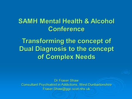 SAMH Mental Health & Alcohol Conference Transforming the concept of Dual Diagnosis to the concept of Complex Needs Dr Fraser Shaw Consultant Psychiatrist.