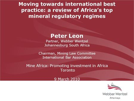 Moving towards international best practice: a review of Africa's top mineral regulatory regimes Peter Leon Partner, Webber Wentzel Johannesburg South Africa.