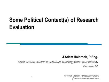 1 CPROST SIMON FRASER UNIVERSITY Centre for Policy Research on Science and Technology Some Political Context(s) of Research Evaluation J.Adam Holbrook,