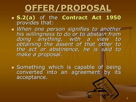 1 OFFER/PROPOSAL S.2(a) of the Contract Act 1950 provides that: S.2(a) of the Contract Act 1950 provides that: When one person signifies to another his.