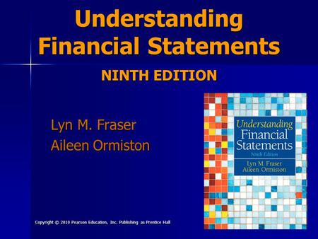 Copyright © 2010 Pearson Education, Inc. Publishing as Prentice Hall 1 Understanding Financial Statements NINTH EDITION Lyn M. Fraser Aileen Ormiston.