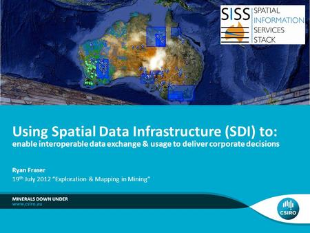 MINERALS DOWN UNDER Using Spatial Data Infrastructure (SDI) to: enable interoperable data exchange & usage to deliver corporate decisions Ryan Fraser 19.