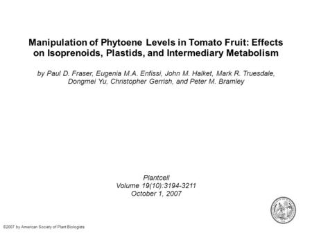 Manipulation of Phytoene Levels in Tomato Fruit: Effects on Isoprenoids, Plastids, and Intermediary Metabolism by Paul D. Fraser, Eugenia M.A. Enfissi,