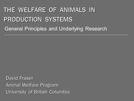 THE WELFARE OF ANIMALS IN PRODUCTION SYSTEMS David Fraser Animal Welfare Program University of British Columbia General Principles and Underlying Research.