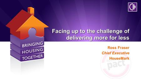 Facing up to the challenge of delivering more for less Ross Fraser Chief Executive HouseMark.