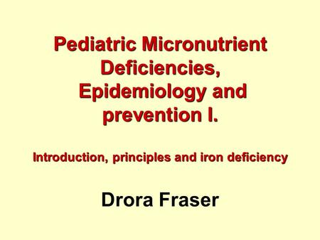 Pediatric Micronutrient Deficiencies, Epidemiology and prevention I. Introduction, principles and iron deficiency Pediatric Micronutrient Deficiencies,