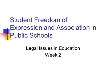 Student Freedom of Expression and Association in Public Schools Legal Issues in Education Week 2.