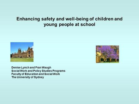 Enhancing safety and well-being of children and young people at school Denise Lynch and Fran Waugh Social Work and Policy Studies Programs Faculty of Education.