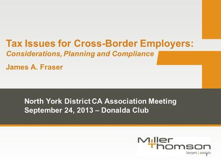 1 Tax Issues for Cross-Border Employers: Considerations, Planning and Compliance James A. Fraser North York District CA Association Meeting September 24,