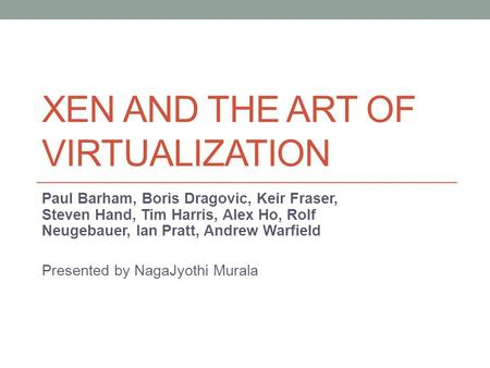 XEN AND THE ART OF VIRTUALIZATION Paul Barham, Boris Dragovic, Keir Fraser, Steven Hand, Tim Harris, Alex Ho, Rolf Neugebauer, lan Pratt, Andrew Warfield.