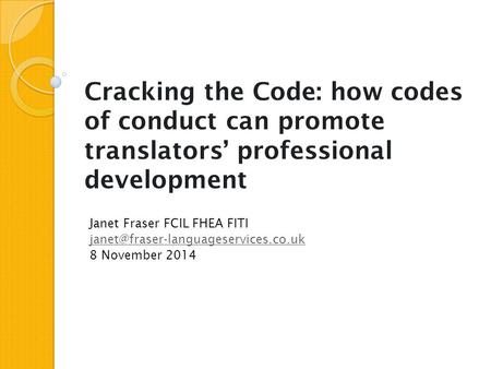 Cracking the Code: how codes of conduct can promote translators' professional development Janet Fraser FCIL FHEA FITI