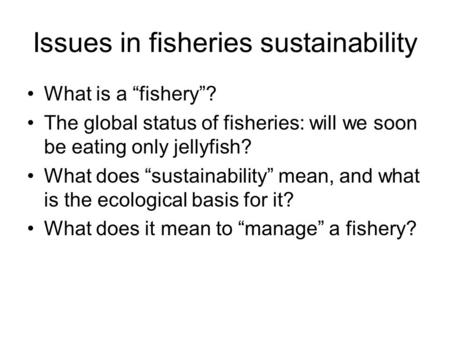 "Issues in fisheries sustainability What is a ""fishery""? The global status of fisheries: will we soon be eating only jellyfish? What does ""sustainability"""