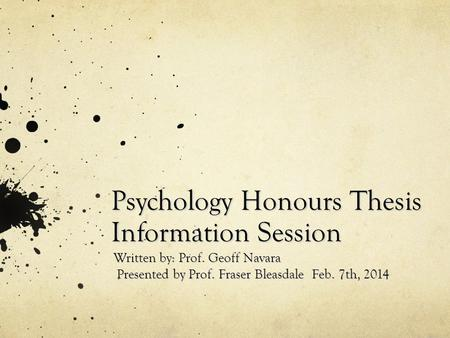 Psychology Honours Thesis Information Session Written by: Prof. Geoff Navara Presented by Prof. Fraser Bleasdale Feb. 7th, 2014 Presented by Prof. Fraser.