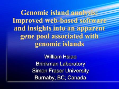 Genomic island analysis: Improved web-based software and insights into an apparent gene pool associated with genomic islands William Hsiao Brinkman Laboratory.